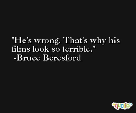 He's wrong. That's why his films look so terrible. -Bruce Beresford