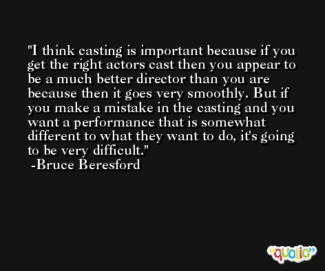 I think casting is important because if you get the right actors cast then you appear to be a much better director than you are because then it goes very smoothly. But if you make a mistake in the casting and you want a performance that is somewhat different to what they want to do, it's going to be very difficult. -Bruce Beresford