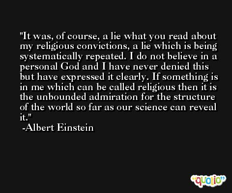 It was, of course, a lie what you read about my religious convictions, a lie which is being systematically repeated. I do not believe in a personal God and I have never denied this but have expressed it clearly. If something is in me which can be called religious then it is the unbounded admiration for the structure of the world so far as our science can reveal it. -Albert Einstein