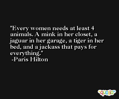 Every women needs at least 4 animals. A mink in her closet, a jaguar in her garage, a tiger in her bed, and a jackass that pays for everything. -Paris Hilton