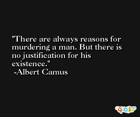 There are always reasons for murdering a man. But there is no justification for his existence. -Albert Camus