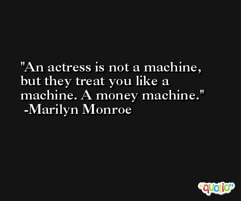 An actress is not a machine, but they treat you like a machine. A money machine. -Marilyn Monroe