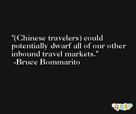 (Chinese travelers) could potentially dwarf all of our other inbound travel markets. -Bruce Bommarito
