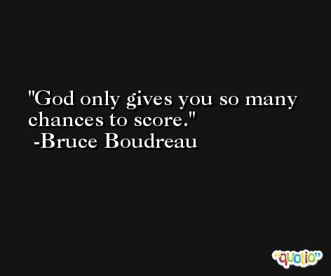 God only gives you so many chances to score. -Bruce Boudreau