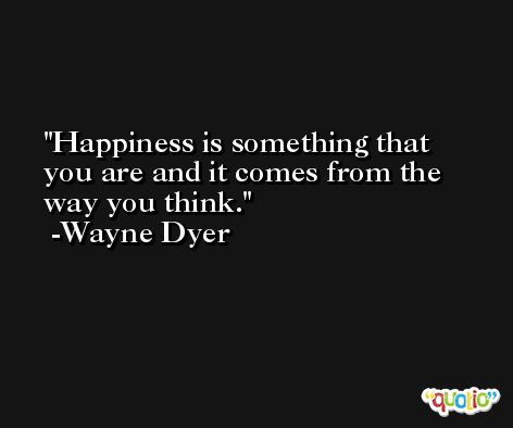 Happiness is something that you are and it comes from the way you think. -Wayne Dyer