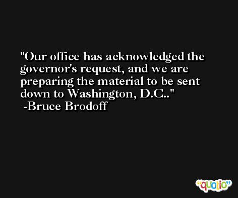 Our office has acknowledged the governor's request, and we are preparing the material to be sent down to Washington, D.C.. -Bruce Brodoff