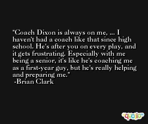 Coach Dixon is always on me, ... I haven't had a coach like that since high school. He's after you on every play, and it gets frustrating. Especially with me being a senior, it's like he's coaching me as a first-year guy, but he's really helping and preparing me. -Brian Clark