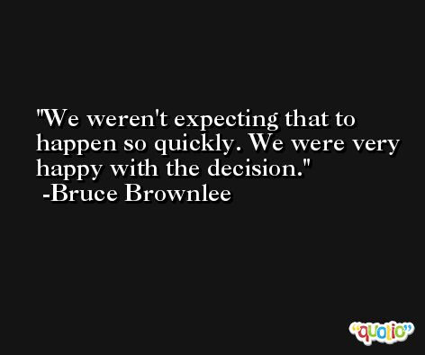 We weren't expecting that to happen so quickly. We were very happy with the decision. -Bruce Brownlee