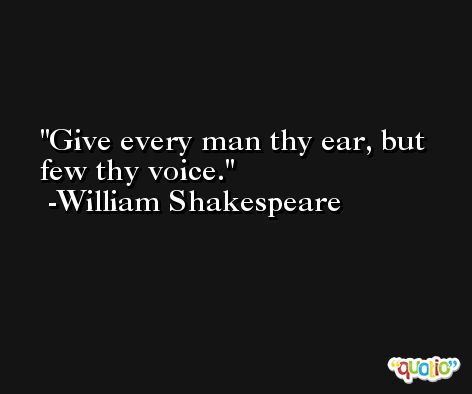 Give every man thy ear, but few thy voice. -William Shakespeare