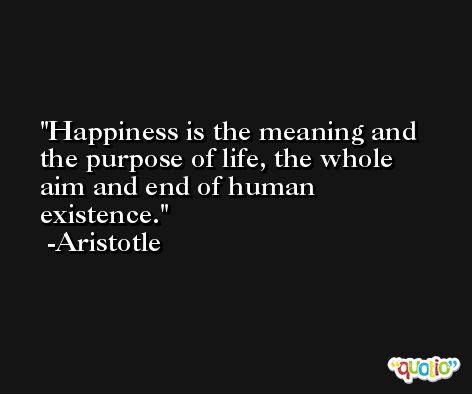 Happiness is the meaning and the purpose of life, the whole aim and end of human existence. -Aristotle
