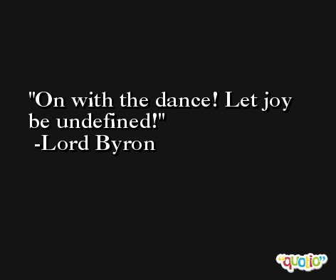 On with the dance! Let joy be undefined! -Lord Byron
