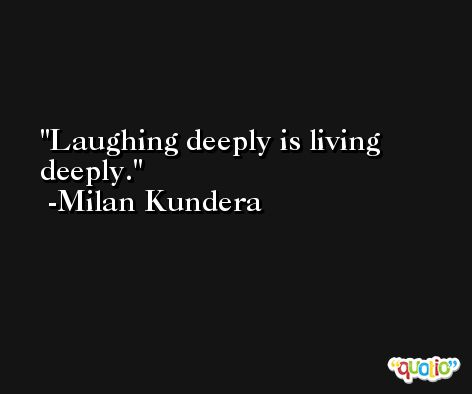 Laughing deeply is living deeply. -Milan Kundera