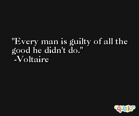 Every man is guilty of all the good he didn't do. -Voltaire