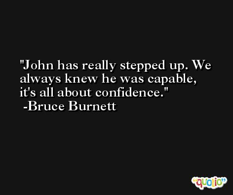 John has really stepped up. We always knew he was capable, it's all about confidence. -Bruce Burnett