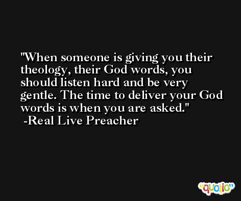 When someone is giving you their theology, their God words, you should listen hard and be very gentle. The time to deliver your God words is when you are asked. -Real Live Preacher