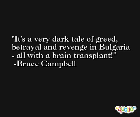 It's a very dark tale of greed, betrayal and revenge in Bulgaria - all with a brain transplant! -Bruce Campbell