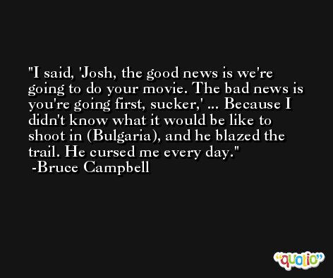 I said, 'Josh, the good news is we're going to do your movie. The bad news is you're going first, sucker,' ... Because I didn't know what it would be like to shoot in (Bulgaria), and he blazed the trail. He cursed me every day. -Bruce Campbell