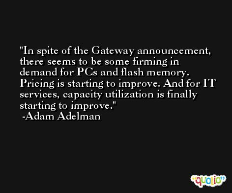 In spite of the Gateway announcement, there seems to be some firming in demand for PCs and flash memory. Pricing is starting to improve. And for IT services, capacity utilization is finally starting to improve. -Adam Adelman