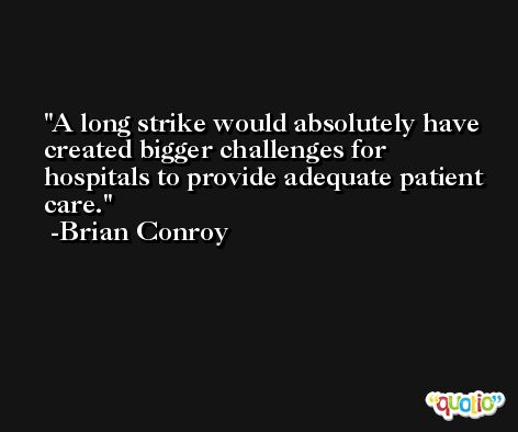 A long strike would absolutely have created bigger challenges for hospitals to provide adequate patient care. -Brian Conroy