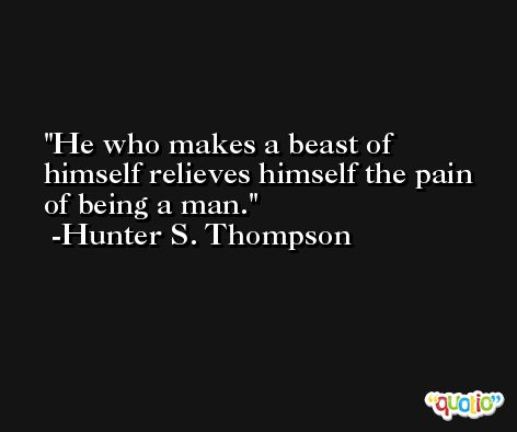He who makes a beast of himself relieves himself the pain of being a man. -Hunter S. Thompson