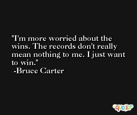 I'm more worried about the wins. The records don't really mean nothing to me. I just want to win. -Bruce Carter