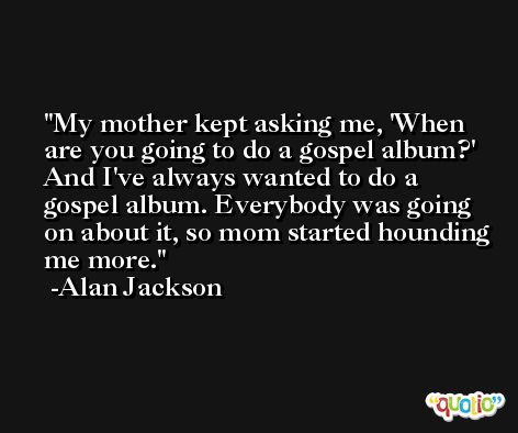 My mother kept asking me, 'When are you going to do a gospel album?' And I've always wanted to do a gospel album. Everybody was going on about it, so mom started hounding me more. -Alan Jackson