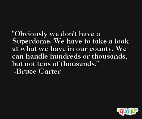 Obviously we don't have a Superdome. We have to take a look at what we have in our county. We can handle hundreds or thousands, but not tens of thousands. -Bruce Carter