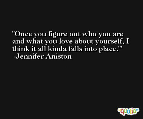 Once you figure out who you are and what you love about yourself, I think it all kinda falls into place.' -Jennifer Aniston