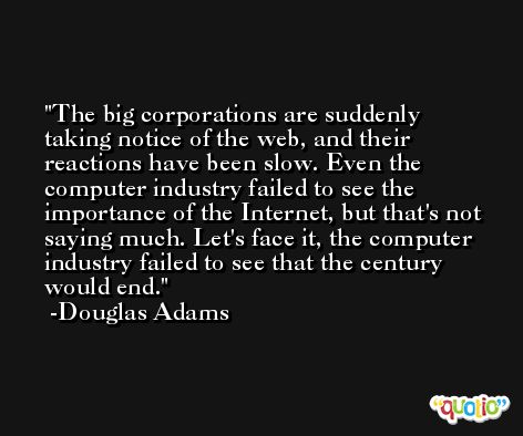 The big corporations are suddenly taking notice of the web, and their reactions have been slow. Even the computer industry failed to see the importance of the Internet, but that's not saying much. Let's face it, the computer industry failed to see that the century would end. -Douglas Adams