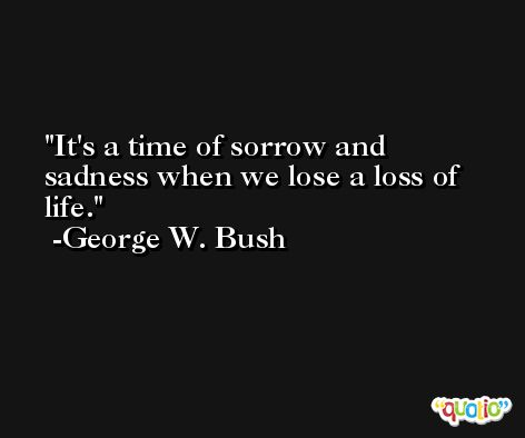 It's a time of sorrow and sadness when we lose a loss of life. -George W. Bush