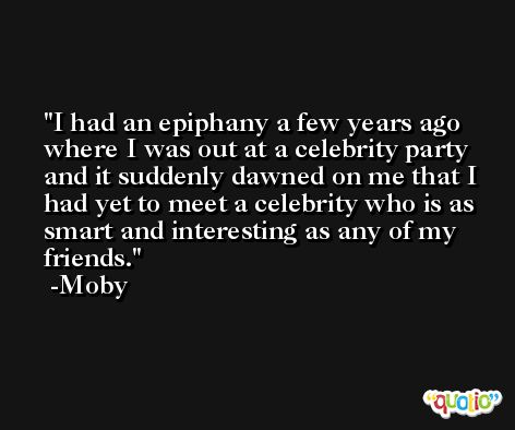 I had an epiphany a few years ago where I was out at a celebrity party and it suddenly dawned on me that I had yet to meet a celebrity who is as smart and interesting as any of my friends. -Moby