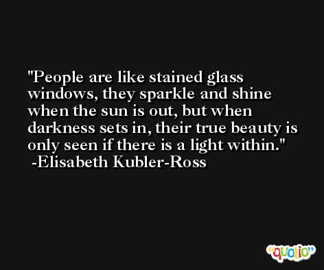 People are like stained glass windows, they sparkle and shine when the sun is out, but when darkness sets in, their true beauty is only seen if there is a light within. -Elisabeth Kubler-Ross
