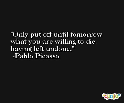 Only put off until tomorrow what you are willing to die having left undone. -Pablo Picasso
