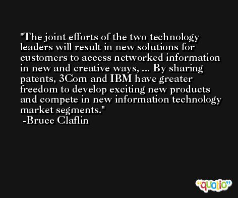 The joint efforts of the two technology leaders will result in new solutions for customers to access networked information in new and creative ways, ... By sharing patents, 3Com and IBM have greater freedom to develop exciting new products and compete in new information technology market segments. -Bruce Claflin