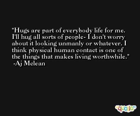 Hugs are part of everybody life for me. I'll hug all sorts of people- I don't worry about it looking unmanly or whatever. I think physical human contact is one of the things that makes living worthwhile. -Aj Mclean