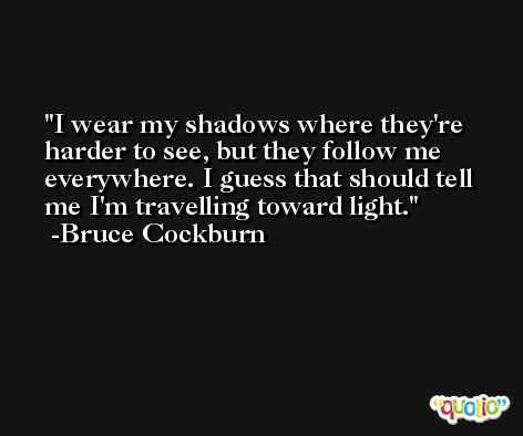 I wear my shadows where they're harder to see, but they follow me everywhere. I guess that should tell me I'm travelling toward light. -Bruce Cockburn
