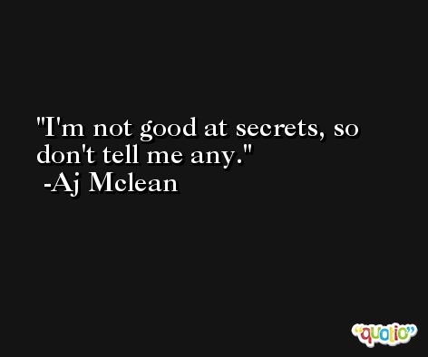 I'm not good at secrets, so don't tell me any. -Aj Mclean