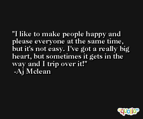 I like to make people happy and please everyone at the same time, but it's not easy. I've got a really big heart, but sometimes it gets in the way and I trip over it! -Aj Mclean