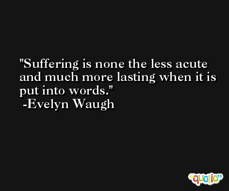 Suffering is none the less acute and much more lasting when it is put into words. -Evelyn Waugh