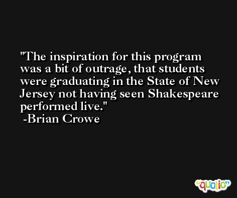 The inspiration for this program was a bit of outrage, that students were graduating in the State of New Jersey not having seen Shakespeare performed live. -Brian Crowe