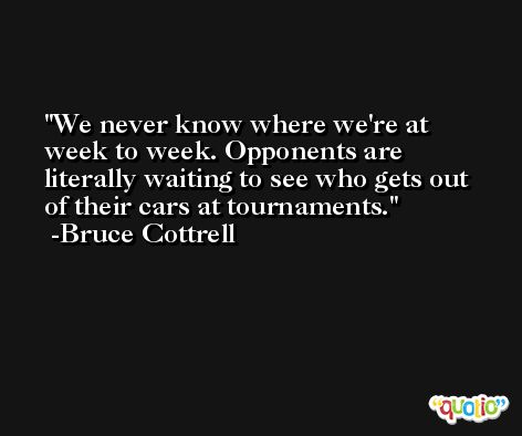 We never know where we're at week to week. Opponents are literally waiting to see who gets out of their cars at tournaments. -Bruce Cottrell