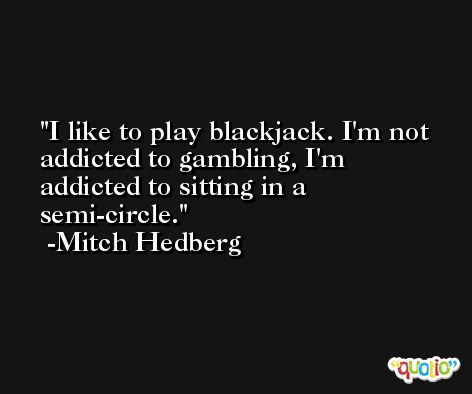 I like to play blackjack. I'm not addicted to gambling, I'm addicted to sitting in a semi-circle. -Mitch Hedberg