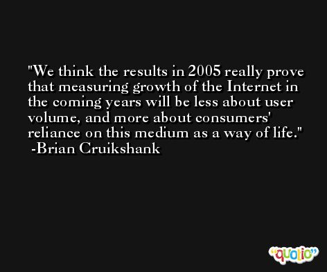 We think the results in 2005 really prove that measuring growth of the Internet in the coming years will be less about user volume, and more about consumers' reliance on this medium as a way of life. -Brian Cruikshank