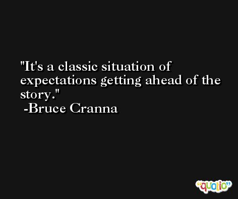 It's a classic situation of expectations getting ahead of the story. -Bruce Cranna