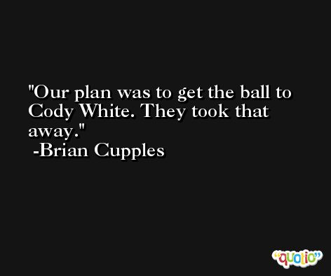 Our plan was to get the ball to Cody White. They took that away. -Brian Cupples