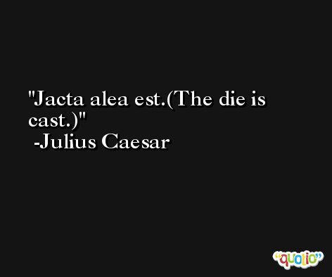 Jacta alea est.(The die is cast.) -Julius Caesar