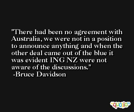 There had been no agreement with Australia, we were not in a position to announce anything and when the other deal came out of the blue it was evident ING NZ were not aware of the discussions. -Bruce Davidson