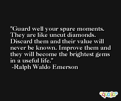 Guard well your spare moments. They are like uncut diamonds. Discard them and their value will never be known. Improve them and they will become the brightest gems in a useful life. -Ralph Waldo Emerson