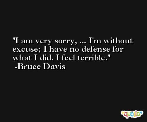 I am very sorry, ... I'm without excuse; I have no defense for what I did. I feel terrible. -Bruce Davis