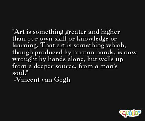 Art is something greater and higher than our own skill or knowledge or learning. That art is something which, though produced by human hands, is now wrought by hands alone, but wells up from a deeper source, from a man's soul. -Vincent van Gogh
